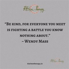 """""""Be kind- for everyone you meet is fighting a battle you know nothing about."""" - Wendy Mass"""
