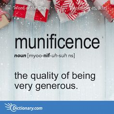 Dictionary.com's Word of the Day - munificence - the quality of being munificent, or showing unusual generosity: The museum's collection was greatly increased by the munificence of the family's gift.