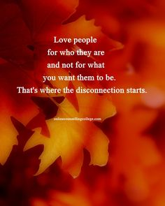 """Love people for who they are and not for what you want them to be. That's where the disconnection starts."" Self improvement and counseling quotes. Created and posted by the Online Counselling College."
