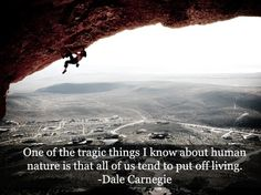 """One of the tragic things about human nature is that all of us tend to put off living."" -Dale Carnegie"