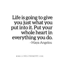 Life is going to give you just what you put into it. Put your whole heart in everything you do.