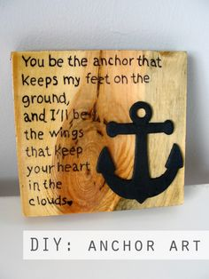 """DIY anchor craft: """"You be the anchor that keeps my feet on the ground, and I'll be the wings that keep your heart in the clouds"""" Anchor Art. Anchor Crafts, Anchor Art, Anchor Quote, Wood Crafts, Diy And Crafts, Arts And Crafts, Nautical Theme, Nautical Craft, Diy Art"""