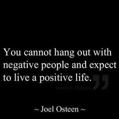 once you get ride of NEGATIVE PEOPLE in your life, everything will get better.