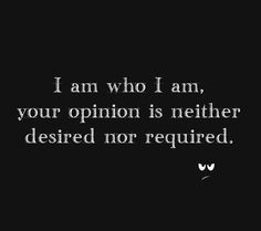 i am who i am. your opinion is neither desired nor required.