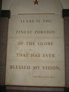 """Quote by Sam Houston in 1833,""""TEXAS IS THE FINEST PORTION OF THE GLOBE THAT HAS EVER BLESSED MY VISION."""" This marble inscription is found in the Bob Bullock Texas History Museum, Austin, TX"""
