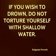 If you wish to drown, do not torture yourself with shallow water. Bulgarian proverb
