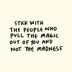 stick with the people who pull the magic out of you and not the madness