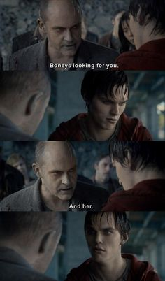 Warm Bodies. His FACE when he finds out they're looking for her <3