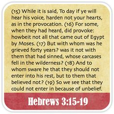 Hebrews 3:15-19 - While it is said, To day if ye will hear his voice, harden not your hearts, as in the provocation. For some, when they had heard, did provoke: howbeit not all that came out of Egypt by Moses. But with whom was he grieved forty years? was it not with them that had sinned, whose carcases fell in the wilderness? And to whom sware he that they should not enter into his rest, but to them that believed not? So we see that they could not enter in because of unbelief.