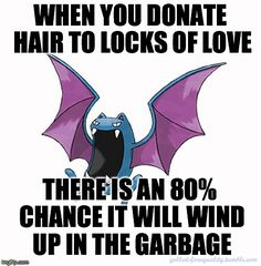 "golbatsforequality:Equality Golbat: ""When you donate hair to Locks of Love, there is an 80% chance it will wind up in the garbage."" I can get similar odds by literally throwing my hair at a garbage can. Statistically, a charity that uses less than two thirds of its donation money for its central mission is in the bottom 10% of charities, in terms of efficiency and fiscal responsibility. Locks of Love uses less than one third of the hair they receive. (and I'm pretty sure they aren't using…"