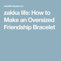 zakka life: How to Make an Oversized Friendship Bracelet