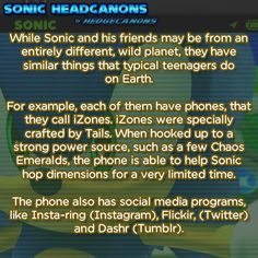 While Sonic and his friends may be from an entirely different, wild planet, they have similar things that typical teenagers do on Earth. For example, each of them have phones, that they call iZones. iZones were specially crafted by Tails. When hooked up to a strong power source, such as a few Chaos Emeralds, the phone is able to help Sonic hop dimensions for a very limited time. The phone also has social media programs, like Insta-ring (Instagram), Flickir (Twitter) and Dashr (Tumblr).
