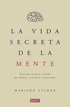 La vida secreta de la mente: nuestro cerebro cuando      decidimos, sentimos y pensamos / Mariano Sigman.-- 1 ed.--      [Barcelona] : Debate, 2016. http://absysnetweb.bbtk.ull.es/cgi-bin/abnetopac01?TITN=540652