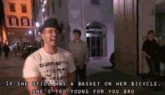 SHE'S TO YOUNG FOR YOU BRO! -funniest quote