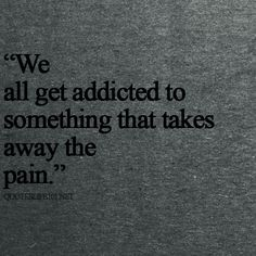 """We all get addicted to something that takes away the pain."" 