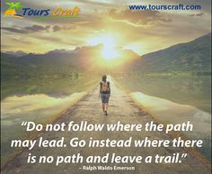 """""""Do not follow where the path  may lead. Go instead where there  is no path and leave a trail."""" ~ Ralph Waldo Emerson www.tourscraft.com"""