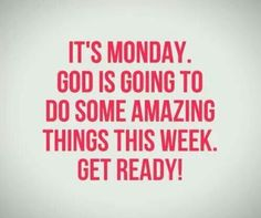 It's Monday. God is going to do some amazing things this week. Get Ready!!!
