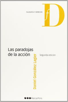 Las paradojas de la acción : una introducción a la teoría de la acción humana desde el punto de vista del derecho y de la filosofía / Daniel González Lagier