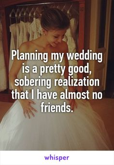 Planning my wedding is a pretty good, sobering realization that I have almost no friends.