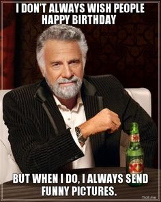 I DON'T ALWAYS WISH PEOPLE HAPPY BIRTHDAY, BUT WHEN I DO, I ALWAYS SEND FUNNY PICTURES. | Dos Equis Man | Troll Meme Generator