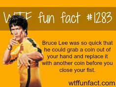 Bruce Lee facts Bruce Lee was so quick that he could grab a coin out of your hand and replace it with another coin before you close your fist. MORE OF WTF FACTS are coming HERE history, science and...