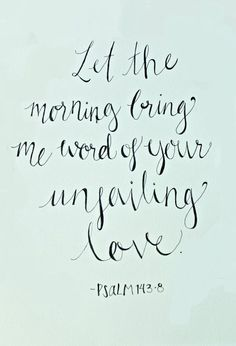 let the morning bring me word of your unfailing love - psalm 143 verse 8 The Words, Cool Words, Quotes To Live By, Me Quotes, Godly Quotes, Faith Quotes, Woman Quotes, Encouragement, Soli Deo Gloria