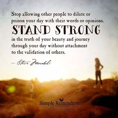 Stand strong in your beauty Stop allowing other people to dilute or poison your day with their words or opinions. Stand strong in the truth of your beauty and journey through your day without attachment to the validation of others ☼ Steve Maraboli Simple Reminders Quotes, Meaningful Quotes, Inspirational Quotes, Motivational Quotes, Favorite Quotes, Best Quotes, Citation Force, Quotes To Live By, Life Quotes