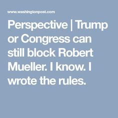 Perspective | Trump or Congress can still block Robert Mueller. I know. I wrote the rules.