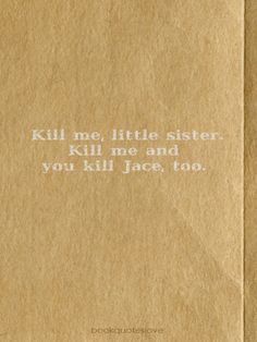 Kill me, little sister. Kill me and you kill Jace, too.