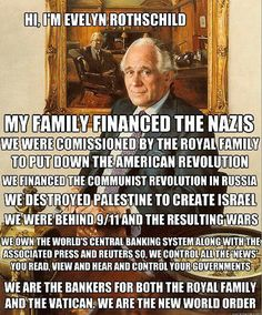 If you don't know who the Rothschilds are, take some time and do your research.  On the upside, the way we're screwing up the earth, they'll die right along side the rest of us.