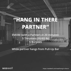 """Hang In There Partner"" WOD - EMOM (with a Partner) in 20 minutes: 5 Thrusters (95/65 lb); 5 Burpees; While partner hangs from Pull-Up Bar"