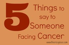 5 Things to Say to Someone Facing Cancer | thereisgrace.com