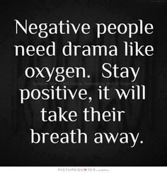 Negative people need drama like oxygen. stay positive, it will take their breath away. Positive quotes on PictureQuotes.com.
