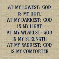 """At my LOWEST: God is my HOPE. At my DARKEST: God is my LIGHT. At my WEAKEST: God is my STRENGTH. At my SADDEST: God is my COMFORTER."" God of Spirituality-- is all I need"
