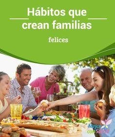 Hábitos que crean familias felices  ¿Alguna vez te has preguntado por qué hay familias felices y otras donde reina el caos y la negatividad? ¿Existirá alguna fórmula mágica para que todos se lleven bien y lograr esa armonía?