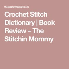 Crochet Stitch Dictionary   Book Review – The Stitchin Mommy