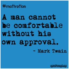 A man cannot be comfortable without his own approval.