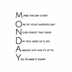 Wow, I reconsider Monday now.....Gotta make every single day count no matter what day it is. Blessed to get up & go every day.