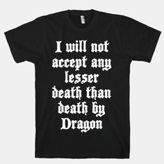 I will not accept any lesser death than death by dragon. I refuse to submit to car accidents, heart disease, or skydiving mishaps. I will face down a mythical monster with sword in hand and face my... | Beautiful Designs on Graphic Tees, Tanks and Long Sleeve Shirts with New Items Every Day. Satisfaction Guaranteed. Easy Returns.