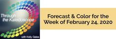 Forecast for the Week of February 24, 2020 - Through the Kaleidoscope with Kelly Galea