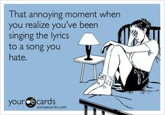 That annoying moment when you realize you've been singing the lyrics to a song you hate.