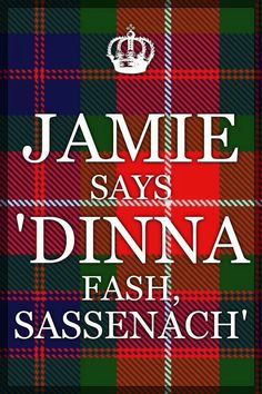 Dinna Fash Sassenach is a Scottish saying to an English person (Sassenach) .. meaning Not to worry