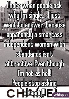 """I hate when people ask why I'm single.... I just want to answer, because apparently a smartass independent woman with standards isn't attractive. Even though I'm hot as hell!People stop asking already!!!"""