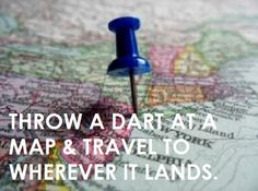 throw a dart at a map & travel to wherever it lands.