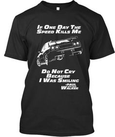 Paul Walker or Brian O'Conner. He is always in our hearts! Show your Respect to everyone! You'll LOVE this (limited edition) shirt with one of his most famous quotes. Shirt is 100% made in America! If one day the speed kills me, Don't cry because i was smiling....