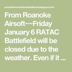 From Roanoke Airsoft~~Friday January 6 RATAC Battlefield will be closed due to the weather. Even if it doesnt snow - the new high is below freezing... not fun at all. RESTOCK On lipo batteries! We got in a small batch of 7.4s and 11.1s - but sadly our chargers didnt make it in this week..  We also don't have a lot of ammo this weekend. Finally with the holidays clearing up we will be able to get all of our shipments back on track and on time. We will be restocking on other various items…