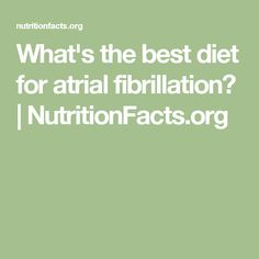 What's the best diet for atrial fibrillation? | NutritionFacts.org