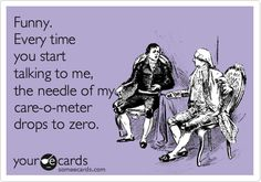 Funny. Every time you start talking to me, the needle of my care-o-meter drops to zero.
