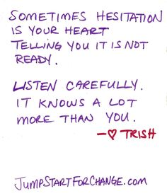 Sometimes hesitation is your heart telling you it is not ready.  Listen carefully, it knows a lot more than you