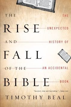 The Rise and Fall of the Bible: The Unexpected History of an Accidental Book by Timothy Beal. In this revelatory exploration, a noted religion scholar and former evangelical Christian takes us back to early Christianity to ask how a box of handwritten scrolls became the Bible, and forward to see how the multibillion-dollar business that has brought us Biblezines and manga Bibles is selling down the Bible's sacred capital.
